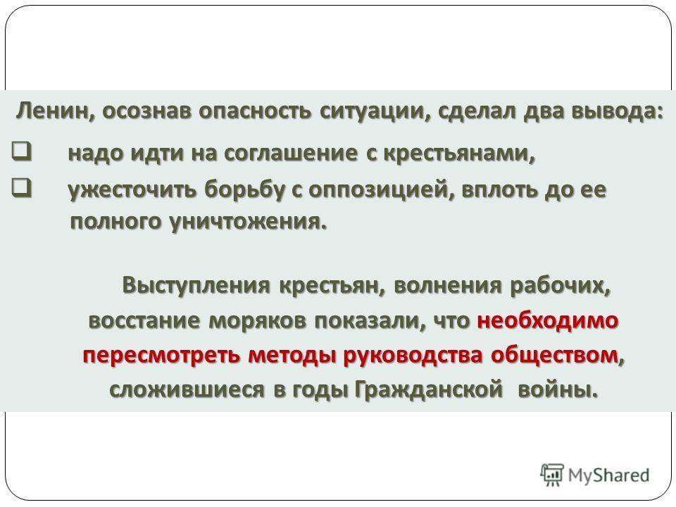 Ленин, осознав опасность ситуации, сделал два вывода : надо идти на соглашение с крестьянами, надо идти на соглашение с крестьянами, ужесточить борьбу с оппозицией, вплоть до ее ужесточить борьбу с оппозицией, вплоть до ее полного уничтожения. полног