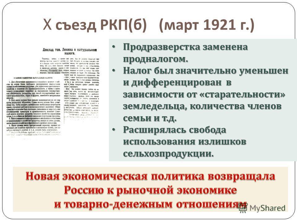 X съезд РКП ( б ) ( март 1921 г.) Продразверстка заменена продналогом. Продразверстка заменена продналогом. Налог был значительно уменьшен и дифференцирован в зависимости от « старательности » земледельца, количества членов семьи и т. д. Налог был зн