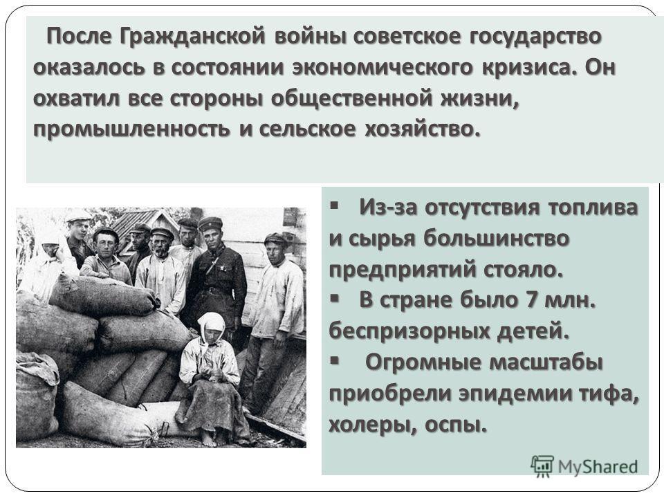 После Гражданской войны советское государство оказалось в состоянии экономического кризиса. Он охватил все стороны общественной жизни, промышленность и сельское хозяйство. Из - за отсутствия топлива и сырья большинство предприятий стояло. В стране бы
