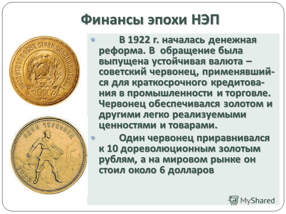 Финансы эпохи НЭП В 1922 г. началась денежная реформа. В обращение была выпущена устойчивая валюта – советский червонец, применявший - ся для краткосрочного кредитова - ния в промышленности и торговле. Червонец обеспечивался золотом и другими легко р