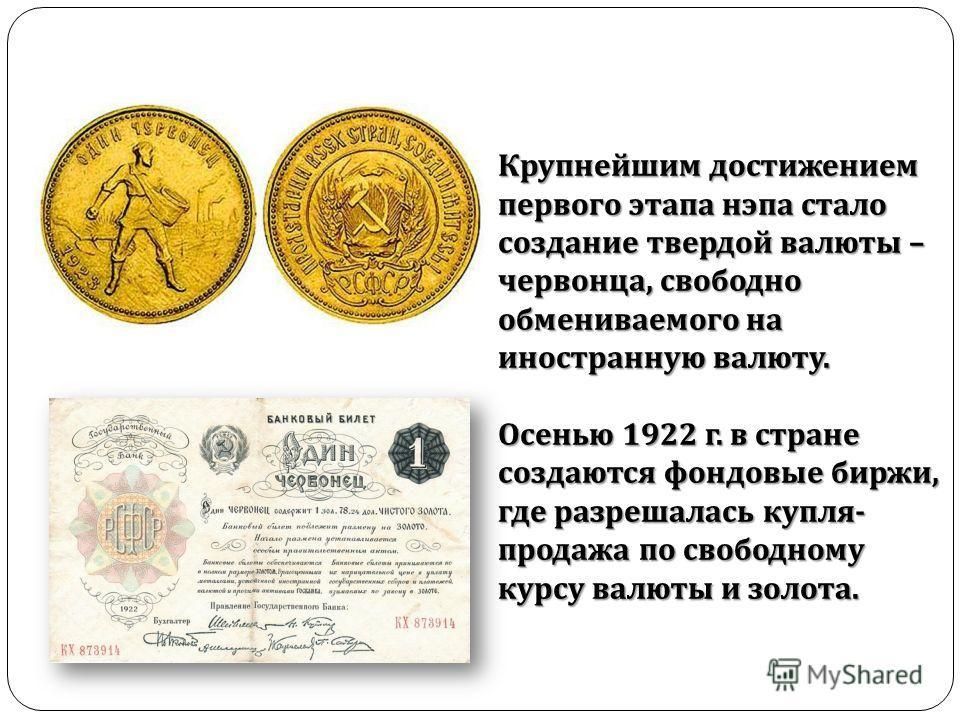 Крупнейшим достижением первого этапа нэпа стало создание твердой валюты – червонца, свободно обмениваемого на иностранную валюту. Осенью 1922 г. в стране создаются фондовые биржи, где разрешалась купля - продажа по свободному курсу валюты и золота.