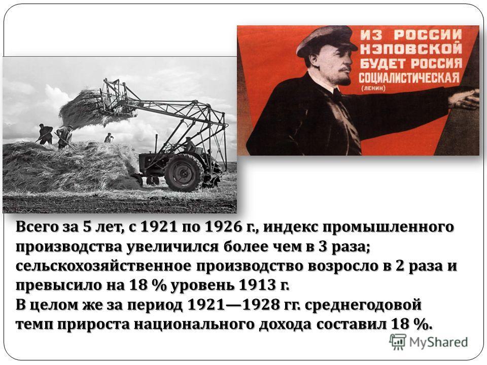 Всего за 5 лет, с 1921 по 1926 г., индекс промышленного производства увеличился более чем в 3 раза ; сельскохозяйственное производство возросло в 2 раза и превысило на 18 % уровень 1913 г. В целом же за период 19211928 гг. среднегодовой темп прироста