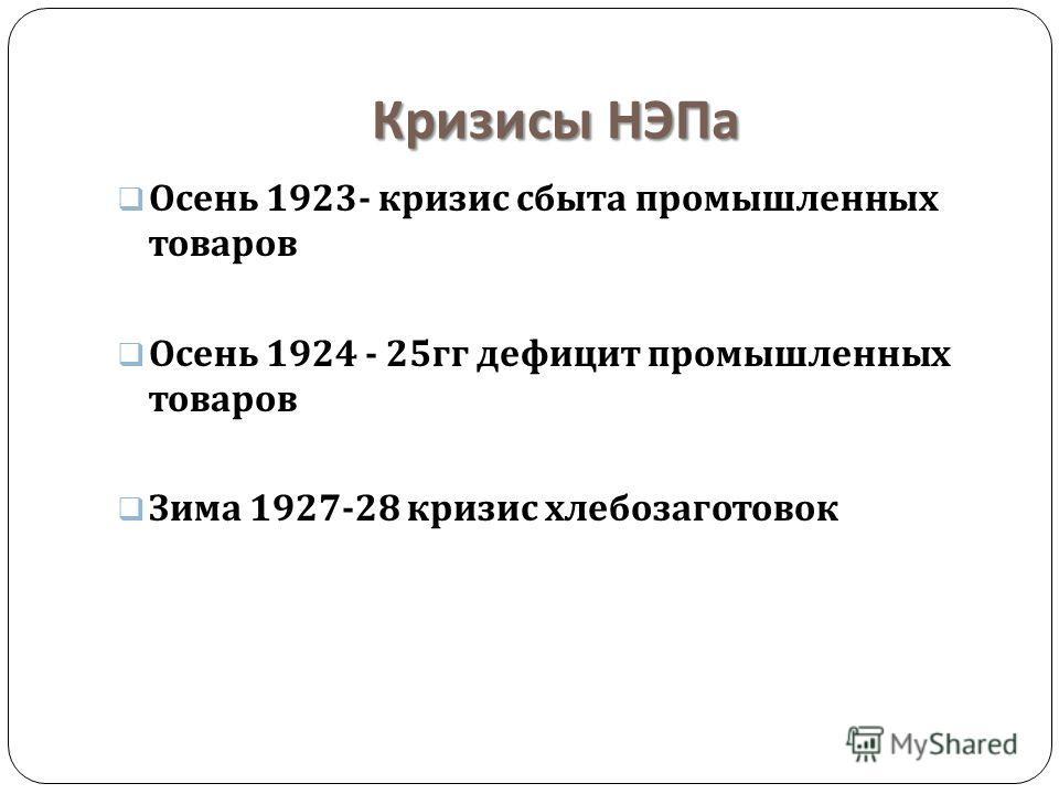 Кризисы НЭПа Осень 1923- кризис сбыта промышленных товаров Осень 1924 - 25 гг дефицит промышленных товаров Зима 1927-28 кризис хлебозаготовок