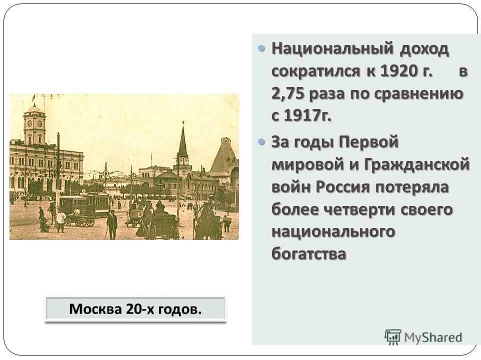 Национальный доход сократился к 1920 г. в 2,75 раза по сравнению с 1917 г. Национальный доход сократился к 1920 г. в 2,75 раза по сравнению с 1917 г. За годы Первой мировой и Гражданской войн Россия потеряла более четверти своего национального богатс
