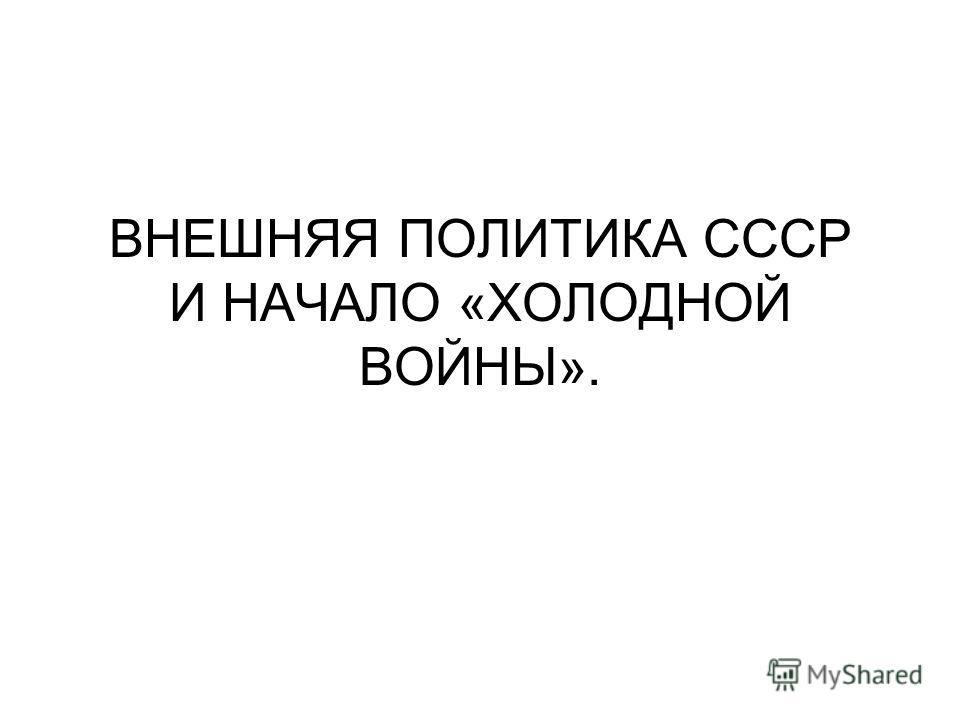 ВНЕШНЯЯ ПОЛИТИКА СССР И НАЧАЛО «ХОЛОДНОЙ ВОЙНЫ».