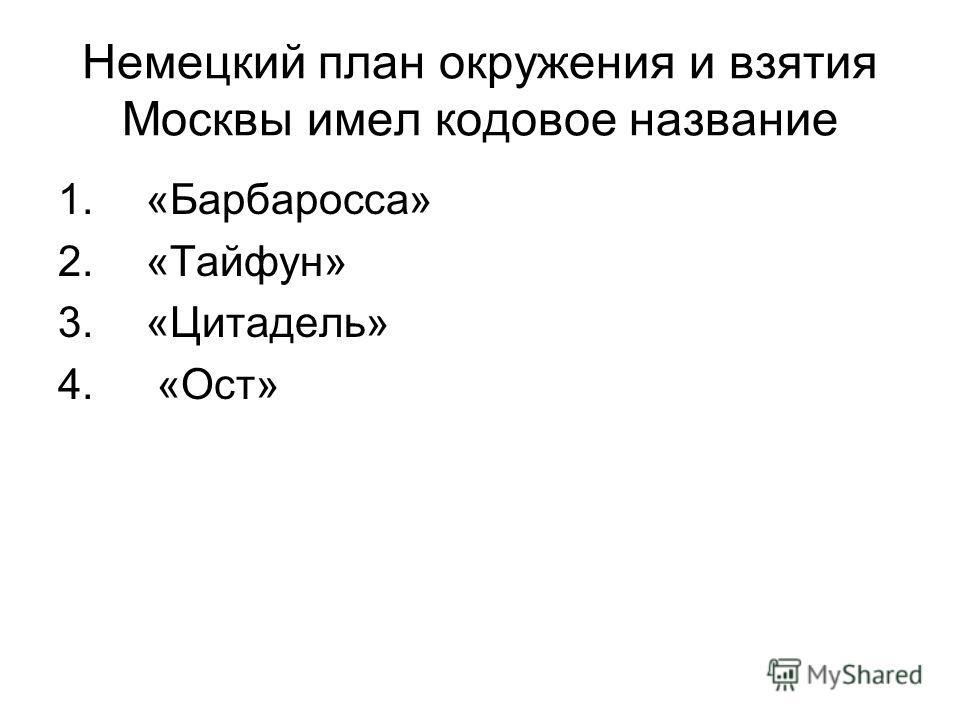 Немецкий план окружения и взятия Москвы имел кодовое название 1. «Барбаросса» 2. «Тайфун» 3. «Цитадель» 4. «Ост»