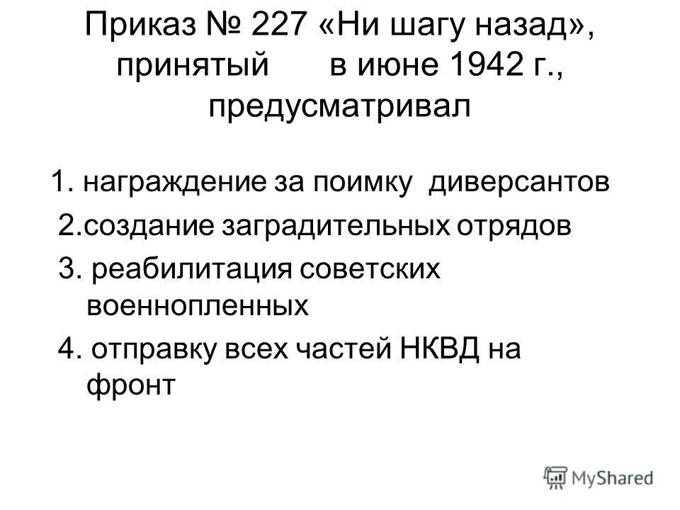Приказ 227 «Ни шагу назад», принятый в июне 1942 г., предусматривал 1. награждение за поимку диверсантов 2.создание заградительных отрядов 3. реабилитация советских военнопленных 4. отправку всех частей НКВД на фронт