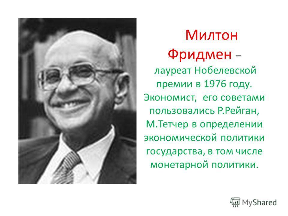 Милтон Фридмен – лауреат Нобелевской премии в 1976 году. Экономист, его советами пользовались Р.Рейган, М.Тетчер в определении экономической политики государства, в том числе монетарной политики.