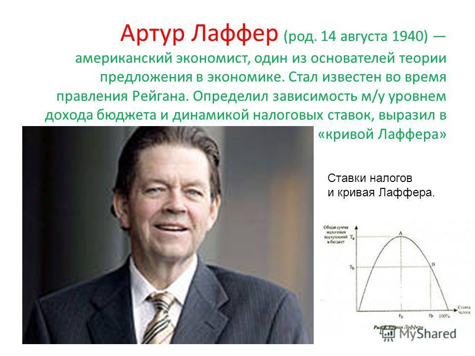 Артур Лаффер (род. 14 августа 1940) американский экономист, один из основателей теории предложения в экономике. Стал известен во время правления Рейгана. Определил зависимость м/у уровнем дохода бюджета и динамикой налоговых ставок, выразил в «кривой