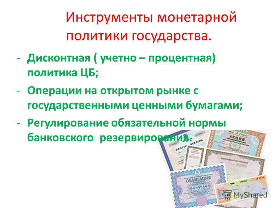 Инструменты монетарной политики государства. -Дисконтная ( учетно – процентная) политика ЦБ; -Операции на открытом рынке с государственными ценными бумагами; -Регулирование обязательной нормы банковского резервирования.