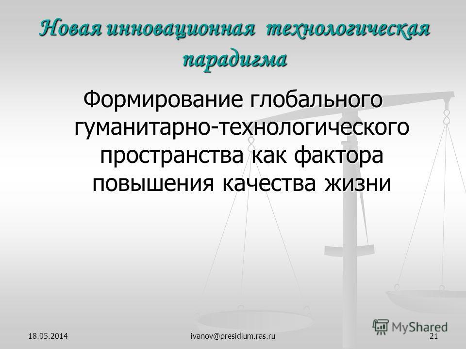 ivanov@presidium.ras.ru21 Новая инновационная технологическая парадигма Формирование глобального гуманитарно-технологического пространства как фактора повышения качества жизни 18.05.2014