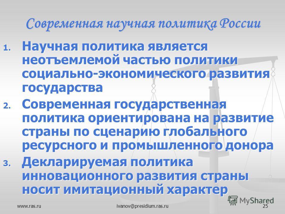 www.ras.ruivanov@presidium.ras.ru25 Современная научная политика России 1. Научная политика является неотъемлемой частью политики социально-экономического развития государства 2. Современная государственная политика ориентирована на развитие страны п