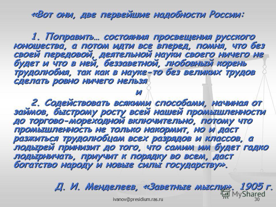 ivanov@presidium.ras.ru30 «Вот они, две первейшие надобности России: 1. Поправить… состояния просвещения русского юношества, а потом идти все вперед, помня, что без своей передовой, деятельной науки своего ничего не будет и что в ней, беззаветной, лю