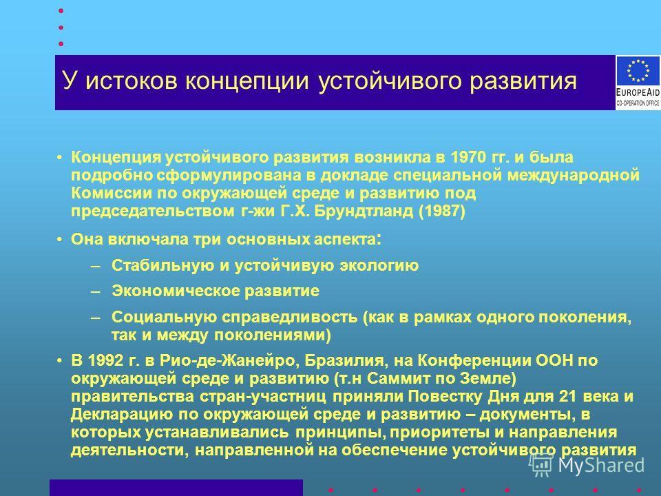 Концепция устойчивого развития возникла в 1970 гг. и была подробно сформулирована в докладе специальной международной Комиссии по окружающей среде и развитию под председательством г-жи Г.Х. Брундтланд (1987) Она включала три основных аспекта : –Стаби