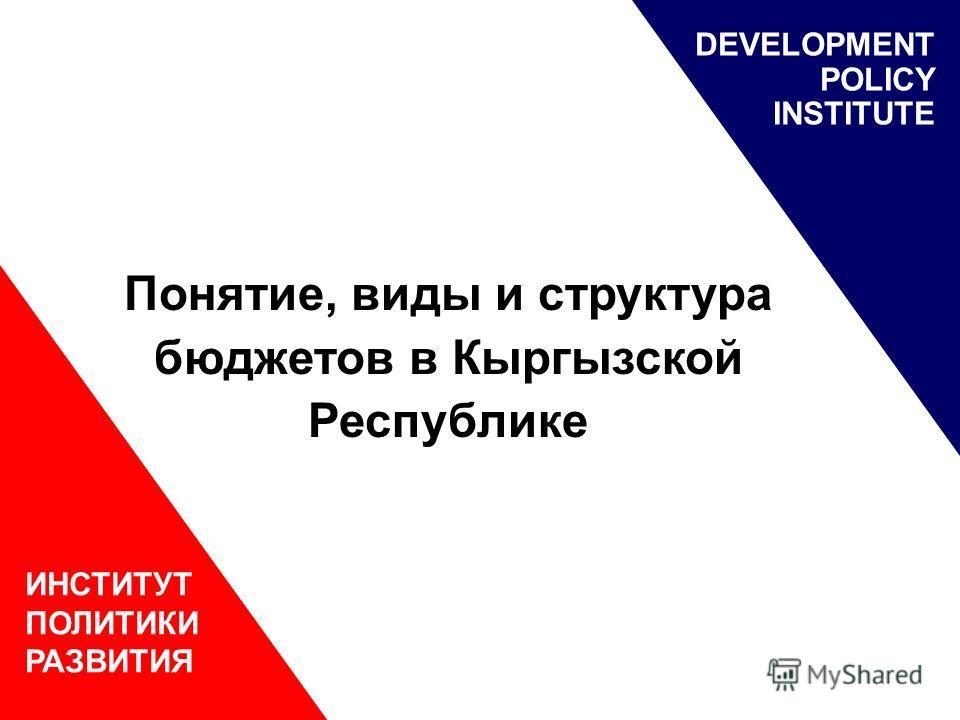 ИНСТИТУТ ПОЛИТИКИ РАЗВИТИЯ DEVELOPMENT POLICY INSTITUTE Понятие, виды и структура бюджетов в Кыргызской Республике