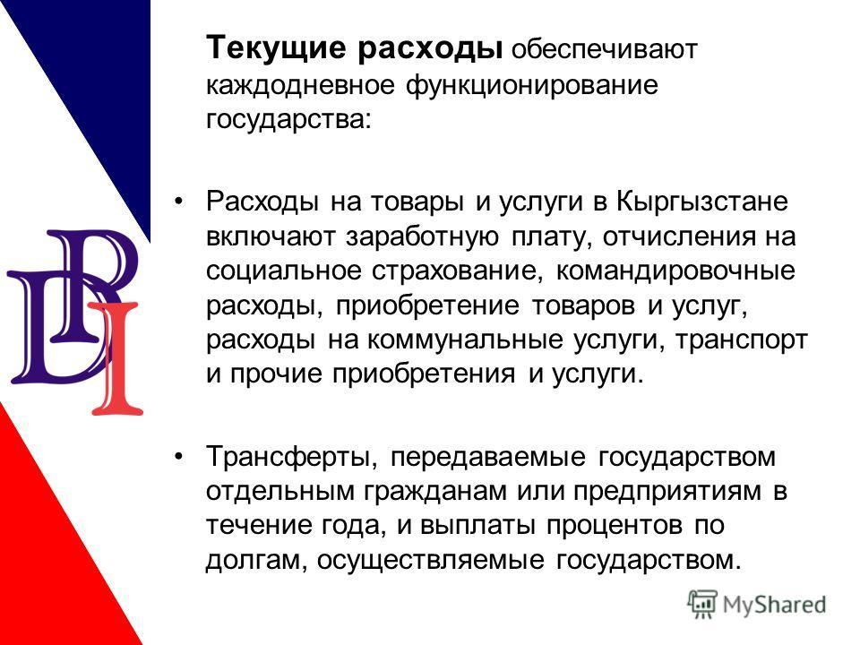 Текущие расходы обеспечивают каждодневное функционирование государства: Расходы на товары и услуги в Кыргызстане включают заработную плату, отчисления на социальное страхование, командировочные расходы, приобретение товаров и услуг, расходы на коммун