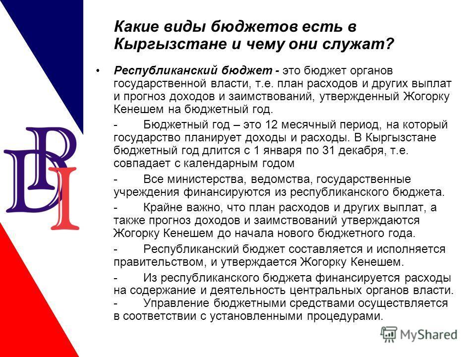 Какие виды бюджетов есть в Кыргызстане и чему они служат? Республиканский бюджет - это бюджет органов государственной власти, т.е. план расходов и других выплат и прогноз доходов и заимствований, утвержденный Жогорку Кенешем на бюджетный год. -Бюджет