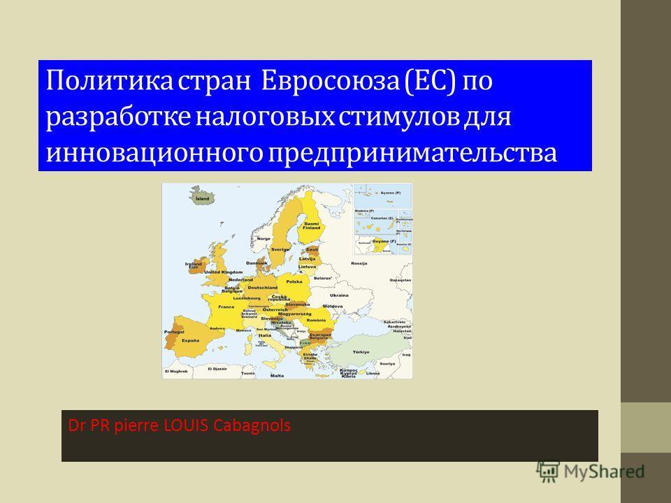 Политика стран Евросоюза (ЕС) по разработке налоговых стимулов для инновационного предпринимательства Dr PR pierre LOUIS Cabagnols