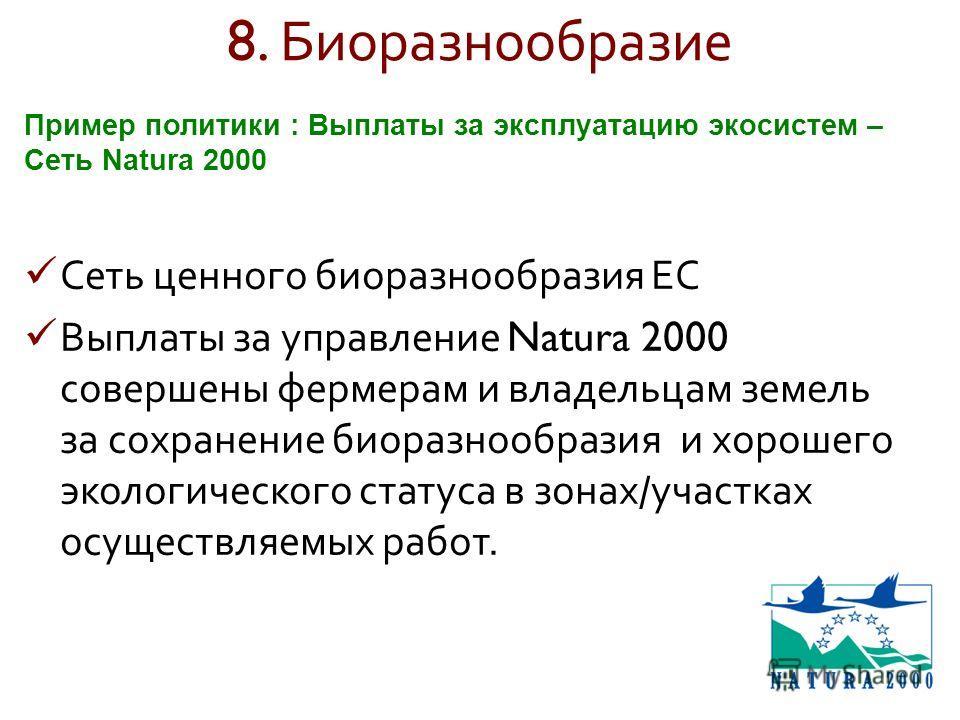 8. Биоразнообразие Сеть ценного биоразнообразия ЕС Выплаты за управление Natura 2000 совершены фермерам и владельцам земель за сохранение биоразнообразия и хорошего экологического статуса в зонах / участках осуществляемых работ. Пример политики : Вып