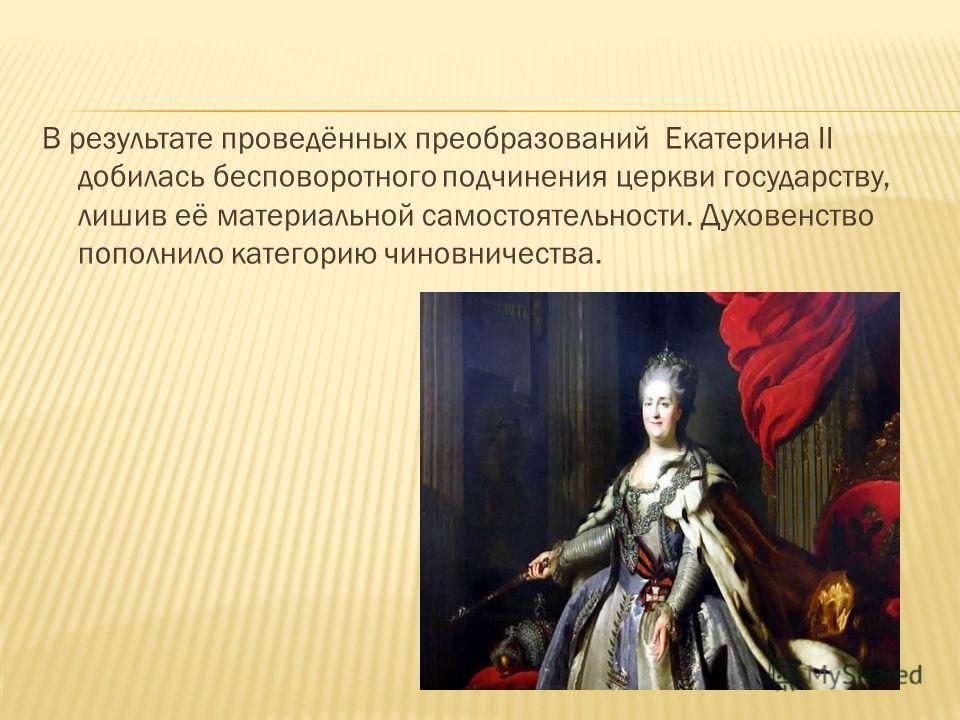 В результате проведённых преобразований Екатерина II добилась бесповоротного подчинения церкви государству, лишив её материальной самостоятельности. Духовенство пополнило категорию чиновничества.
