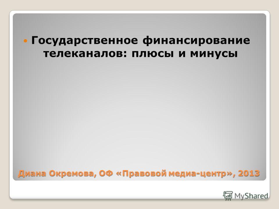 Диана Окремова, ОФ «Правовой медиа-центр», 2013 Государственное финансирование телеканалов: плюсы и минусы