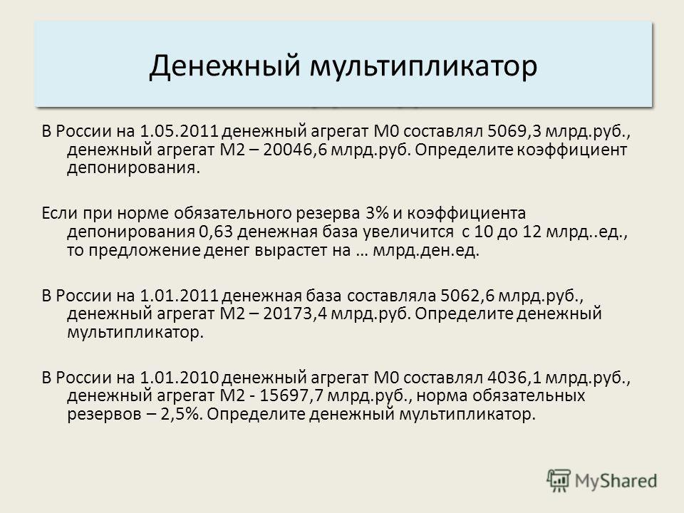Основные характеристики системы: 3. Структура. Денежный мультипликатор В России на 1.05.2011 денежный агрегат М0 составлял 5069,3 млрд.руб., денежный агрегат М2 – 20046,6 млрд.руб. Определите коэффициент депонирования. Если при норме обязательного ре