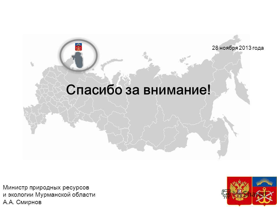 Спасибо за внимание! 37 28 ноября 2013 года Министр природных ресурсов и экологии Мурманской области А.А. Смирнов