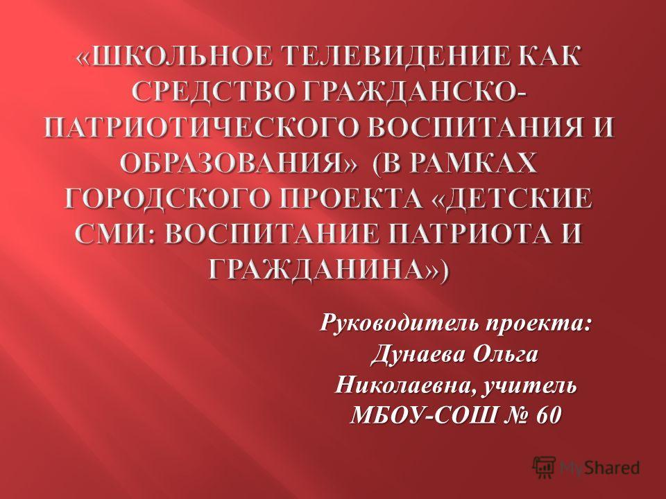 Руководитель проекта : Дунаева Ольга Николаевна, учитель МБОУ - СОШ 60