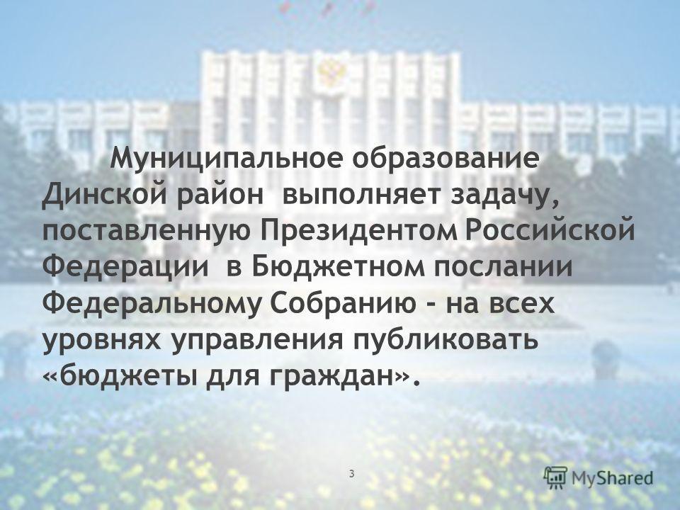 Муниципальное образование Динской район выполняет задачу, поставленную Президентом Российской Федерации в Бюджетном послании Федеральному Собранию - на всех уровнях управления публиковать «бюджеты для граждан». 3
