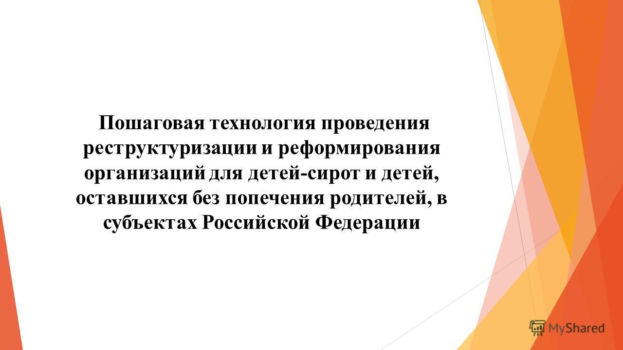 Пошаговая технология проведения реструктуризации и реформирования организаций для детей-сирот и детей, оставшихся без попечения родителей, в субъектах Российской Федерации