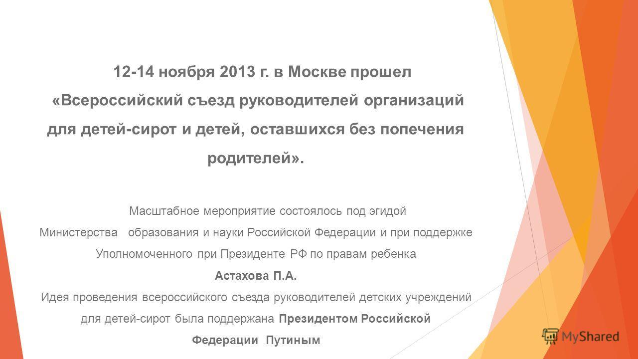 12-14 ноября 2013 г. в Москве прошел «Всероссийский съезд руководителей организаций для детей-сирот и детей, оставшихся без попечения родителей». Масштабное мероприятие состоялось под эгидой Министерства образования и науки Российской Федерации и при