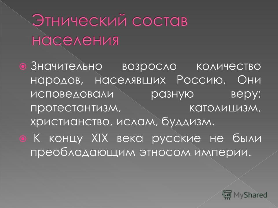 Значительно возросло количество народов, населявших Россию. Они исповедовали разную веру: протестантизм, католицизм, христианство, ислам, буддизм. К концу XIX века русские не были преобладающим этносом империи.