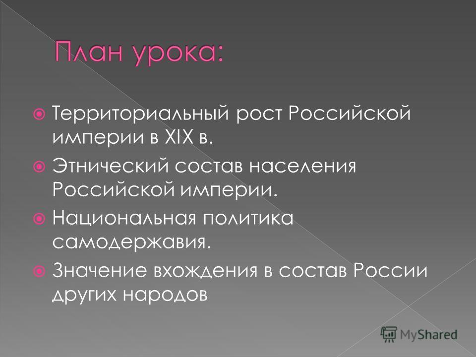 Территориальный рост Российской империи в XIX в. Этнический состав населения Российской империи. Национальная политика самодержавия. Значение вхождения в состав России других народов