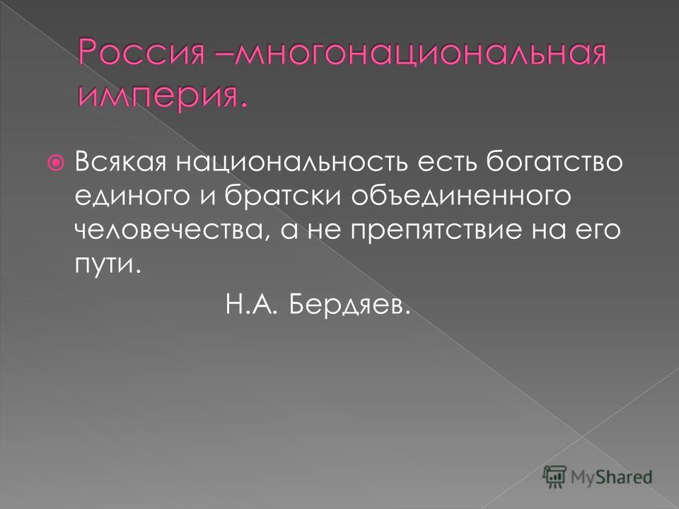 Всякая национальность есть богатство единого и братски объединенного человечества, а не препятствие на его пути. Н.А. Бердяев.