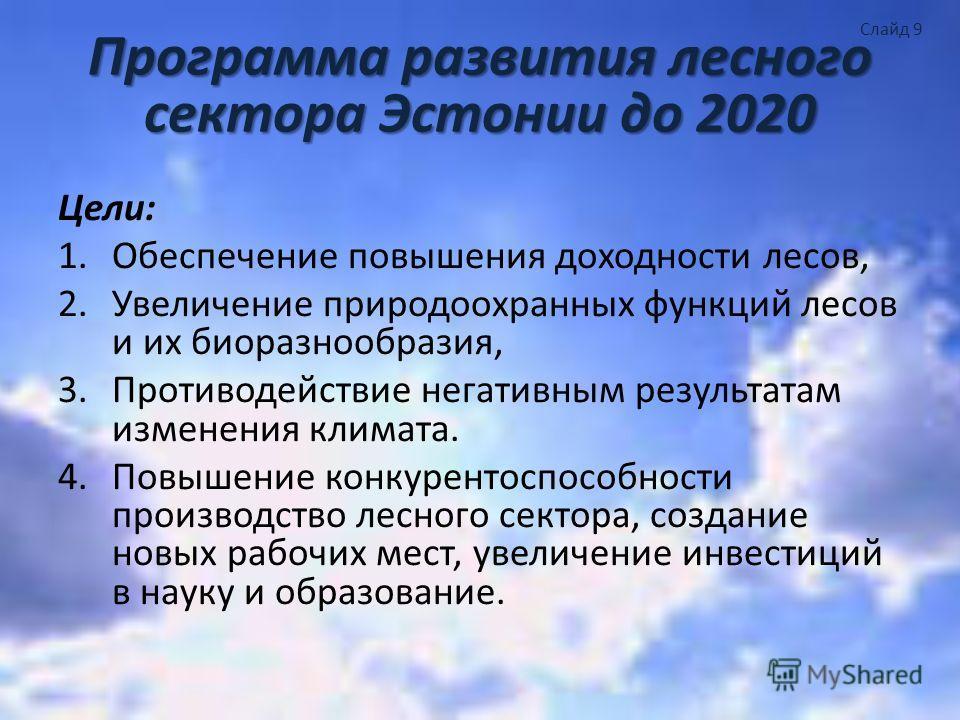 Программа развития лесного сектора Эстонии до 2020 Цели: 1.Обеспечение повышения доходности лесов, 2.Увеличение природоохранных функций лесов и их биоразнообразия, 3.Противодействие негативным результатам изменения климата. 4.Повышение конкурентоспос