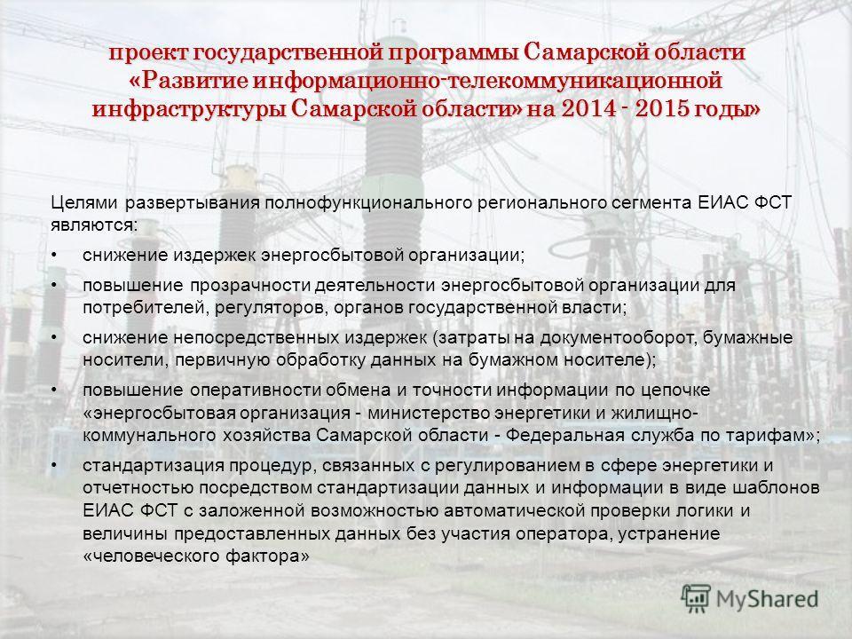 проект государственной программы Самарской области «Развитие информационно-телекоммуникационной инфраструктуры Самарской области» на 2014 - 2015 годы» Целями развертывания полнофункционального регионального сегмента ЕИАС ФСТ являются: снижение издерж