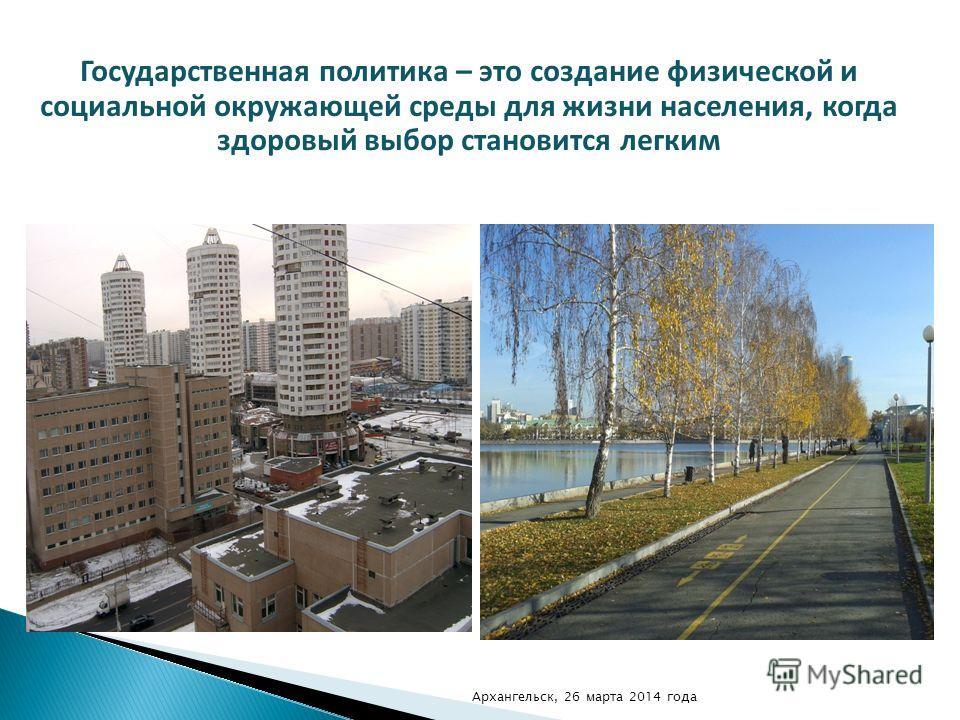Государственная политика – это создание физической и социальной окружающей среды для жизни населения, когда здоровый выбор становится легким Архангельск, 26 марта 2014 года