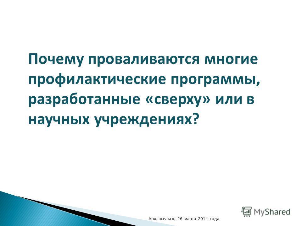 Почему проваливаются многие профилактические программы, разработанные «сверху» или в научных учреждениях? Архангельск, 26 марта 2014 года