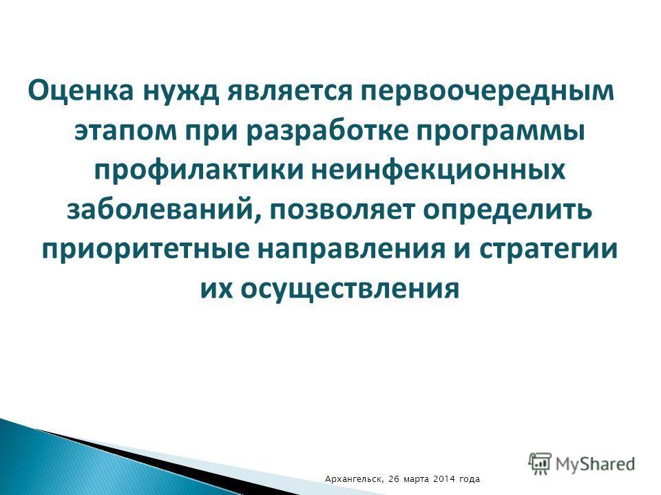 Оценка нужд является первоочередным этапом при разработке программы профилактики неинфекционных заболеваний, позволяет определить приоритетные направления и стратегии их осуществления Архангельск, 26 марта 2014 года