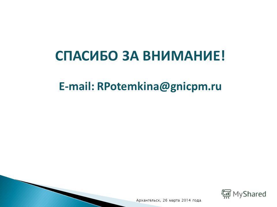 СПАСИБО ЗА ВНИМАНИЕ! E-mail: RPotemkina@gnicpm.ru Архангельск, 26 марта 2014 года