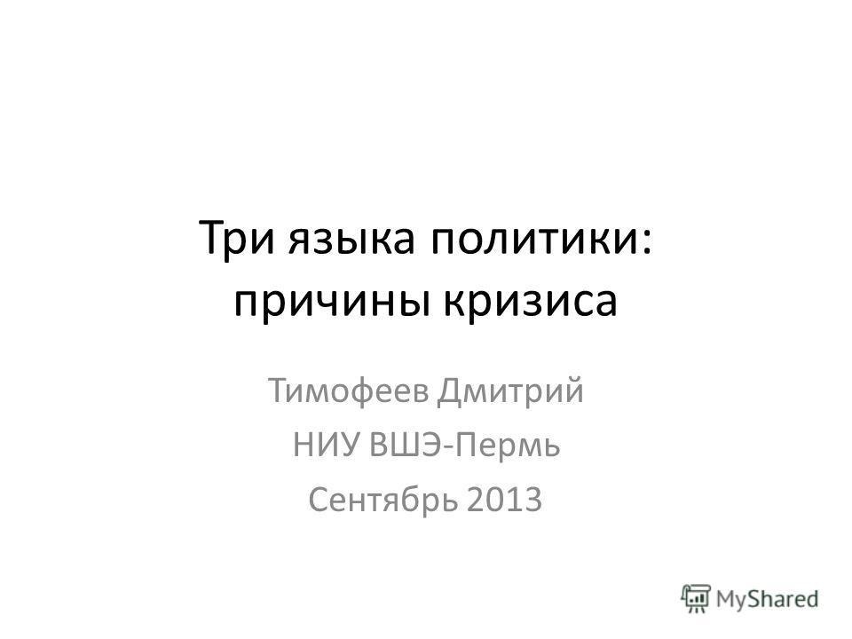 Три языка политики: причины кризиса Тимофеев Дмитрий НИУ ВШЭ-Пермь Сентябрь 2013
