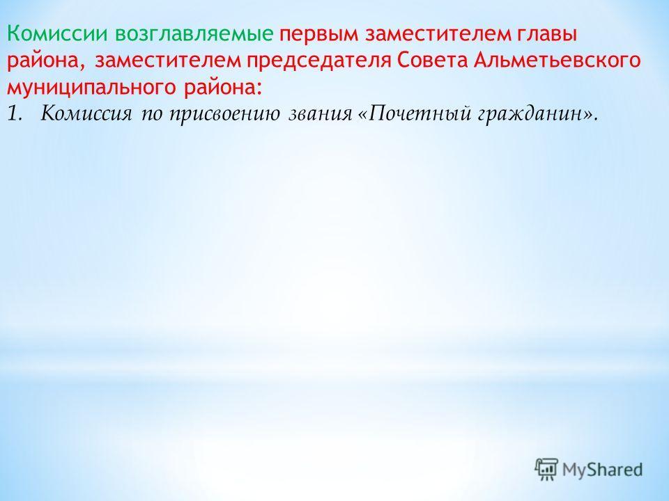 Комиссии возглавляемые первым заместителем главы района, заместителем председателя Совета Альметьевского муниципального района: 1.Комиссия по присвоению звания «Почетный гражданин».