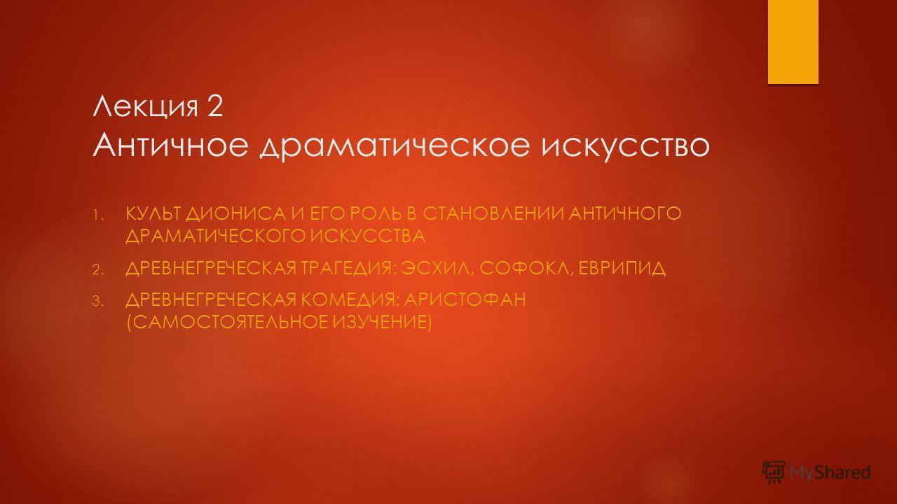 Лекция 2 Античное драматическое искусство 1. КУЛЬТ ДИОНИСА И ЕГО РОЛЬ В СТАНОВЛЕНИИ АНТИЧНОГО ДРАМАТИЧЕСКОГО ИСКУССТВА 2. ДРЕВНЕГРЕЧЕСКАЯ ТРАГЕДИЯ: ЭСХИЛ, СОФОКЛ, ЕВРИПИД 3. ДРЕВНЕГРЕЧЕСКАЯ КОМЕДИЯ: АРИСТОФАН (САМОСТОЯТЕЛЬНОЕ ИЗУЧЕНИЕ)