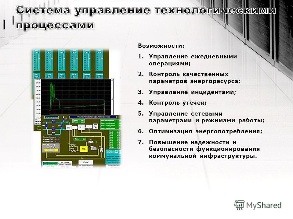 Возможности: 1.Управление ежедневными операциями; 2.Контроль качественных параметров энергоресурса; 3.Управление инцидентами; 4.Контроль утечек; 5.Управление сетевыми параметрами и режимами работы; 6.Оптимизация энергопотребления; 7.Повышение надежно