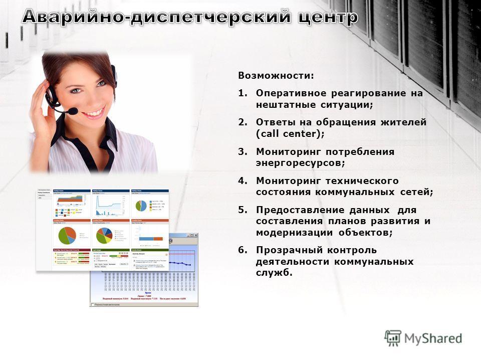 Возможности: 1.Оперативное реагирование на нештатные ситуации; 2.Ответы на обращения жителей (call center); 3.Мониторинг потребления энергоресурсов; 4.Мониторинг технического состояния коммунальных сетей; 5.Предоставление данных для составления плано