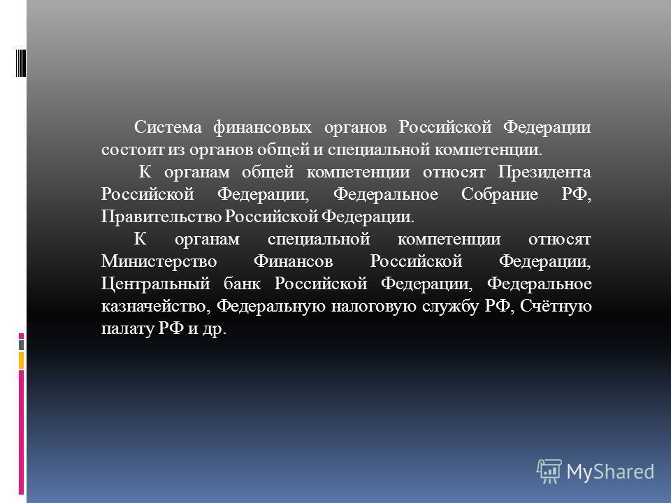 Система финансовых органов Российской Федерации состоит из органов общей и специальной компетенции. К органам общей компетенции относят Президента Российской Федерации, Федеральное Собрание РФ, Правительство Российской Федерации. К органам специально