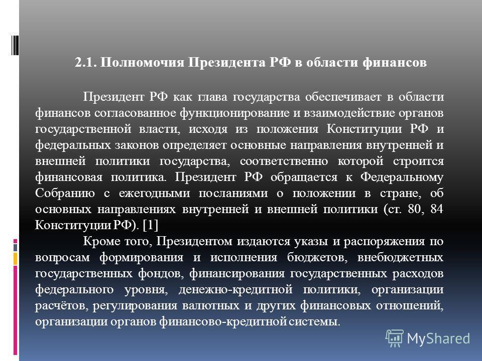 2.1. Полномочия Президента РФ в области финансов Президент РФ как глава государства обеспечивает в области финансов согласованное функционирование и взаимодействие органов государственной власти, исходя из положения Конституции РФ и федеральных закон