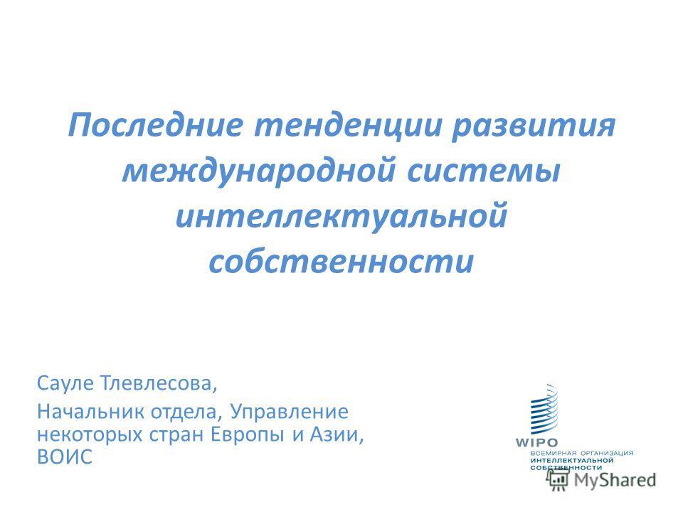 Последние тенденции развития международной системы интеллектуальной собственности Сауле Тлевлесова, Начальник отдела, Управление некоторых стран Европы и Азии, ВОИС