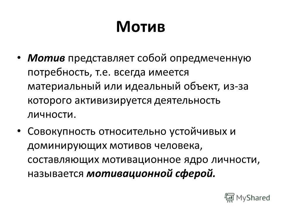 Мотив Мотив представляет собой опредмеченную потребность, т.е. всегда имеется материальный или идеальный объект, из-за которого активизируется деятельность личности. Совокупность относительно устойчивых и доминирующих мотивов человека, составляющих м