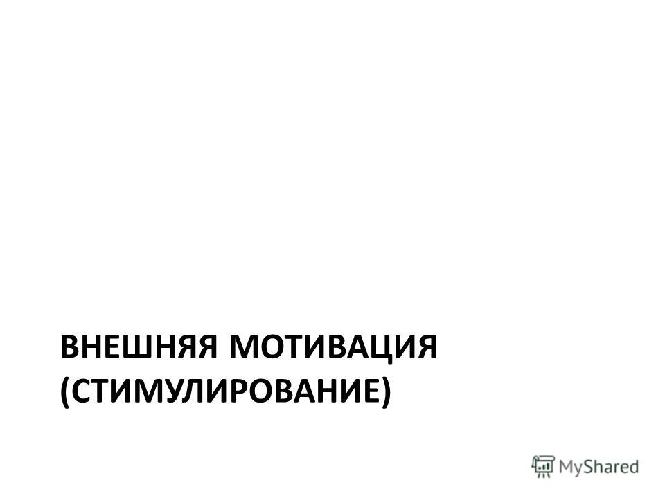 ВНЕШНЯЯ МОТИВАЦИЯ (СТИМУЛИРОВАНИЕ)